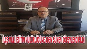 İlçe Milli Eğitim Müdürlüğüne Adem Sümen Görevlendirildi!
