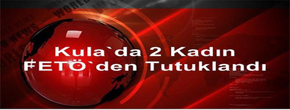 Kula'da 2 Kadın Fetö'den Tutuklandı