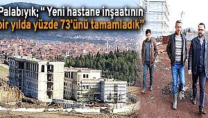 """Palabıyık; """" Yeni hastane inşaatının bir yılda yüzde 73'ünü tamamladık"""""""