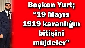 """Başkan Yurt; """"19 Mayıs 1919 karanlığın bitişini müjdeler"""""""