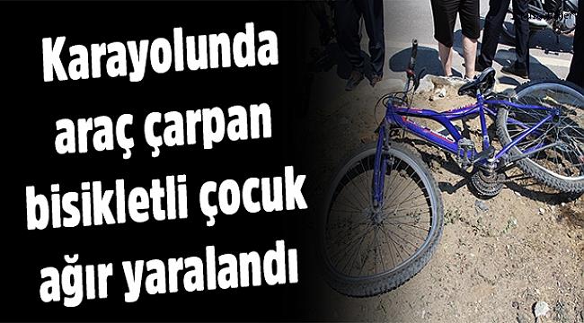 Karayolunda araç çarpan bisikletli çocuk ağır yaralandı