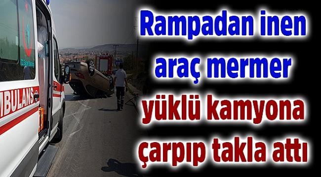 Rampadan inen araç mermer yüklü kamyona çarpıp takla attı