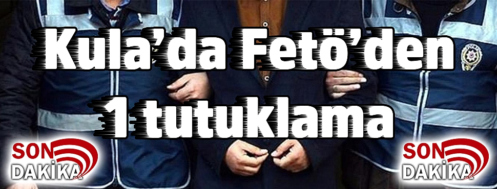 Kula'da Fetö'den 1 tutuklama