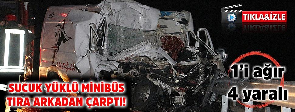Sucuk yüklü minibüs tıra arkadan çarptı; 1'i ağır 4 yaralı