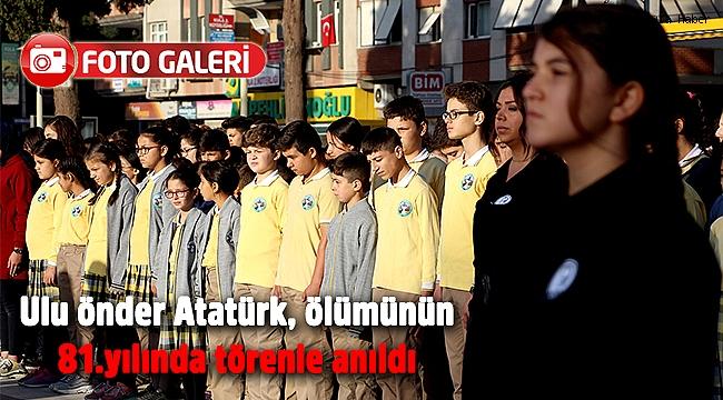 Ulu önder Atatürk, ölümünün 81.yılında törenle anıldı