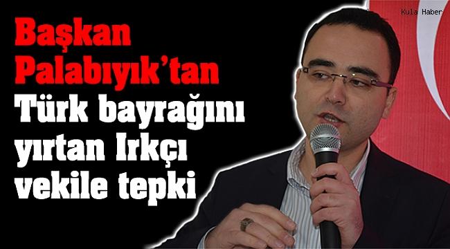 Başkan Palabıyık'tan Türk bayrağını yırtan Irkçı vekile tepki