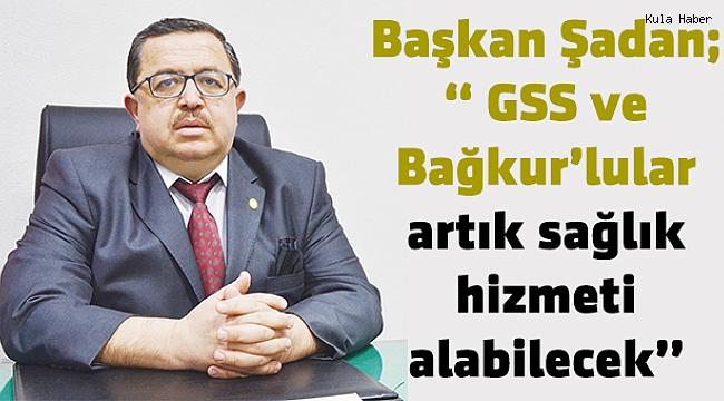 """Başkan Şadan; """" GSS ve Bağkur'lular artık sağlık hizmeti alabilecek"""""""