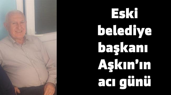 Eski belediye başkanı Aşkın'ın acı günü