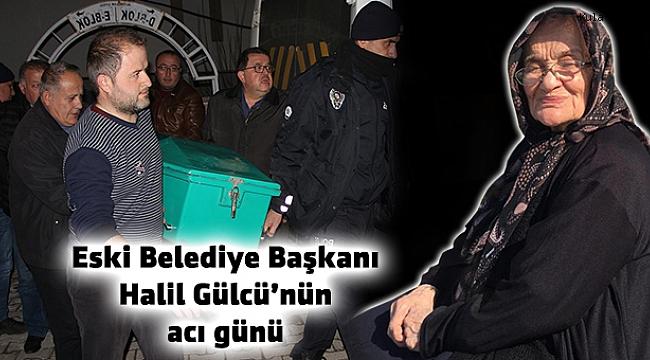 Eski Belediye Başkanı Halil Gülcü'nün acı günü
