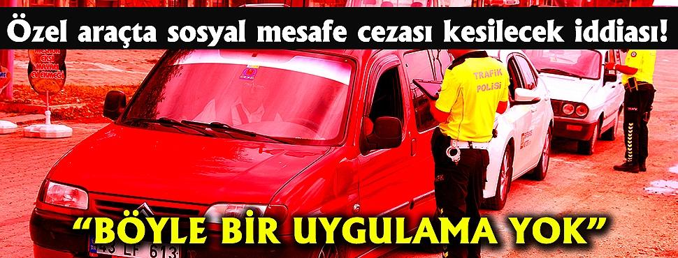 Özel araçta sosyal mesafe cezası kesilecek iddiası!
