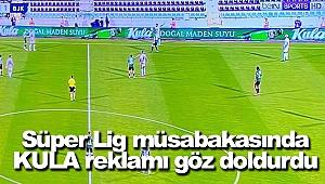 Süper Lig müsabakasında KULA reklamı göz doldurdu