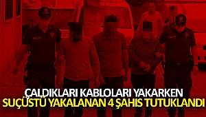 Çaldıkları kabloları yakarken suçüstü yakalanan 4 şahıs tutuklandı