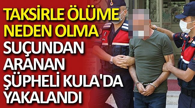 Taksirle ölüme neden olma suçundan aranan şüpheli Kula'da yakalandı