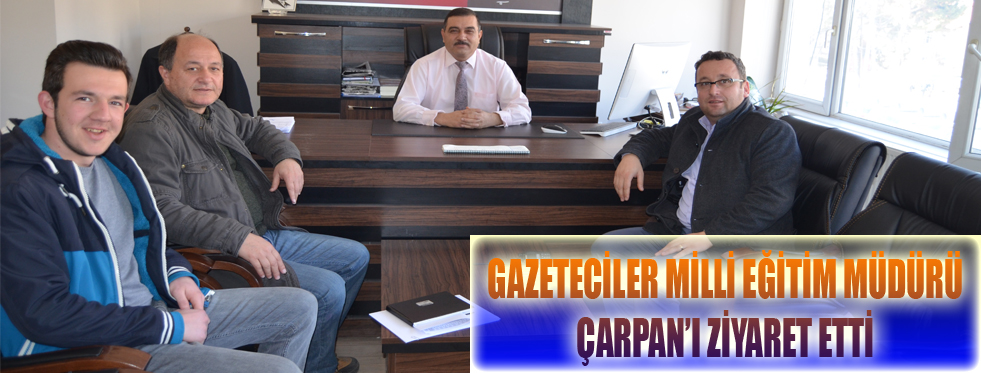 GAZETECİLER MİLLİ EĞİTİM MÜDÜRÜ ÇARPAN'I ZİYARET ETTİ