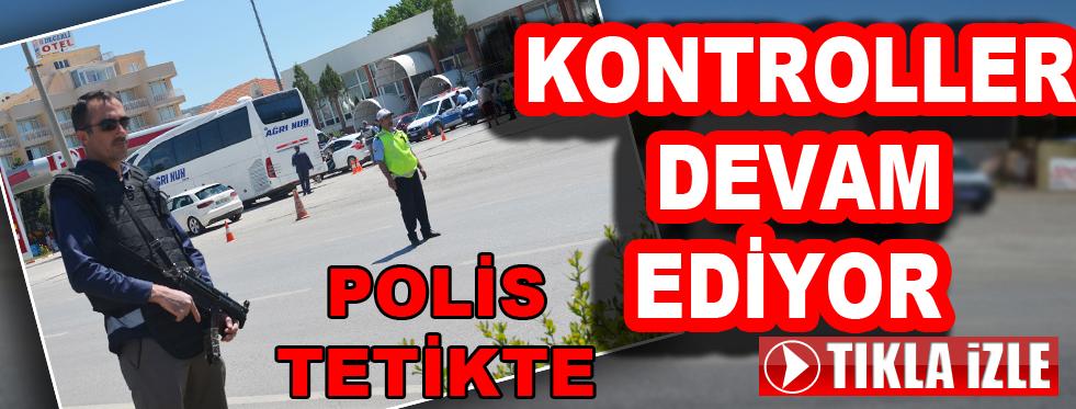 POLİS TETİKTE, KONTROLLER DEVAM EDİYOR